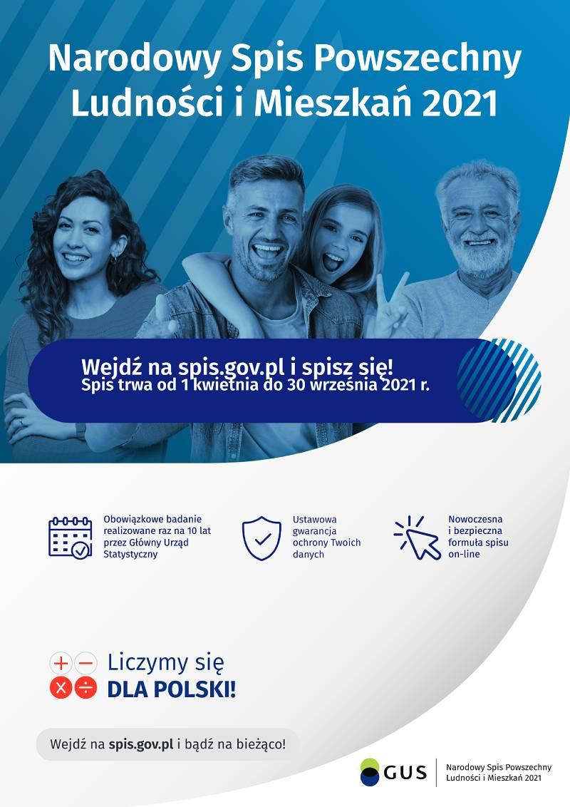 Plakat Narodowy Spis Powszechny Ludności i Mieszkań 2021 Wejdź na spis.gov.pl i spisz się! Spis trwa od 1 kwietnia do 30 września 2021 r. Spis Powszechny to: Obowiązkowe badanie realizowane raz na 10 lat przez Główny Urząd Statystyczny. Ustawowa gwarancja ochrony Twoich danych. Nowoczesna i bezpieczna formuła spisu on-line. Pamiętaj, że udział w spisie to Twój obowiązek wynikający z ustawy o narodowym spisie powszechnym ludności i mieszkań w 2021 r. Wejdź na spis.gov.pl i bądź na bieżąco!
